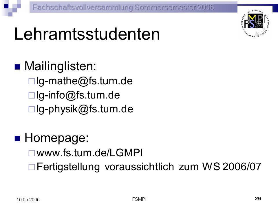 FSMPI 26 10.05.2006 Lehramtsstudenten Mailinglisten: lg-mathe@fs.tum.de lg-info@fs.tum.de lg-physik@fs.tum.de Homepage: www.fs.tum.de/LGMPI Fertigstel