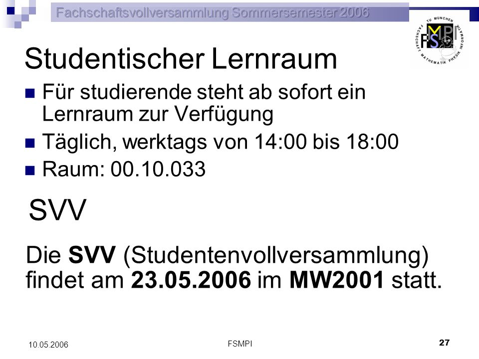 FSMPI 27 10.05.2006 Studentischer Lernraum Für studierende steht ab sofort ein Lernraum zur Verfügung Täglich, werktags von 14:00 bis 18:00 Raum: 00.1