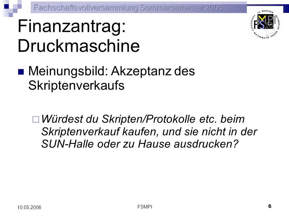 FSMPI 6 10.05.2006 Finanzantrag: Druckmaschine Meinungsbild: Akzeptanz des Skriptenverkaufs Würdest du Skripten/Protokolle etc. beim Skriptenverkauf k