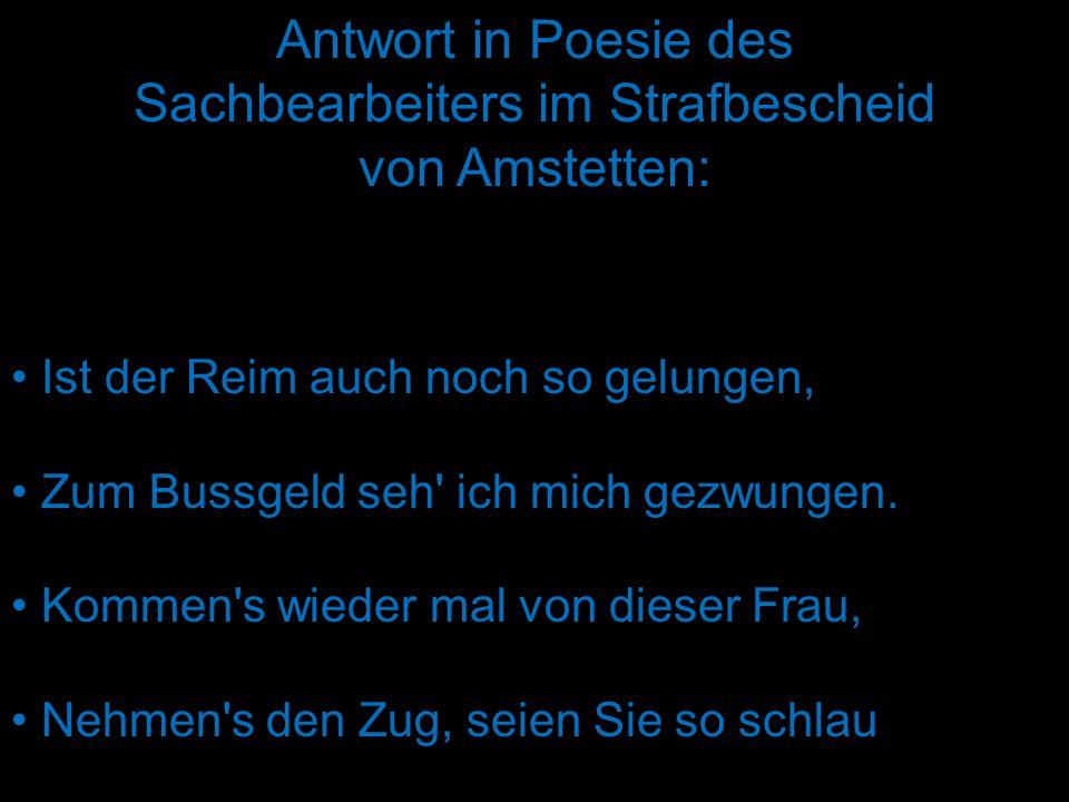 Antwort in Poesie des Sachbearbeiters im Strafbescheid von Amstetten: Ist der Reim auch noch so gelungen, Zum Bussgeld seh' ich mich gezwungen. Kommen