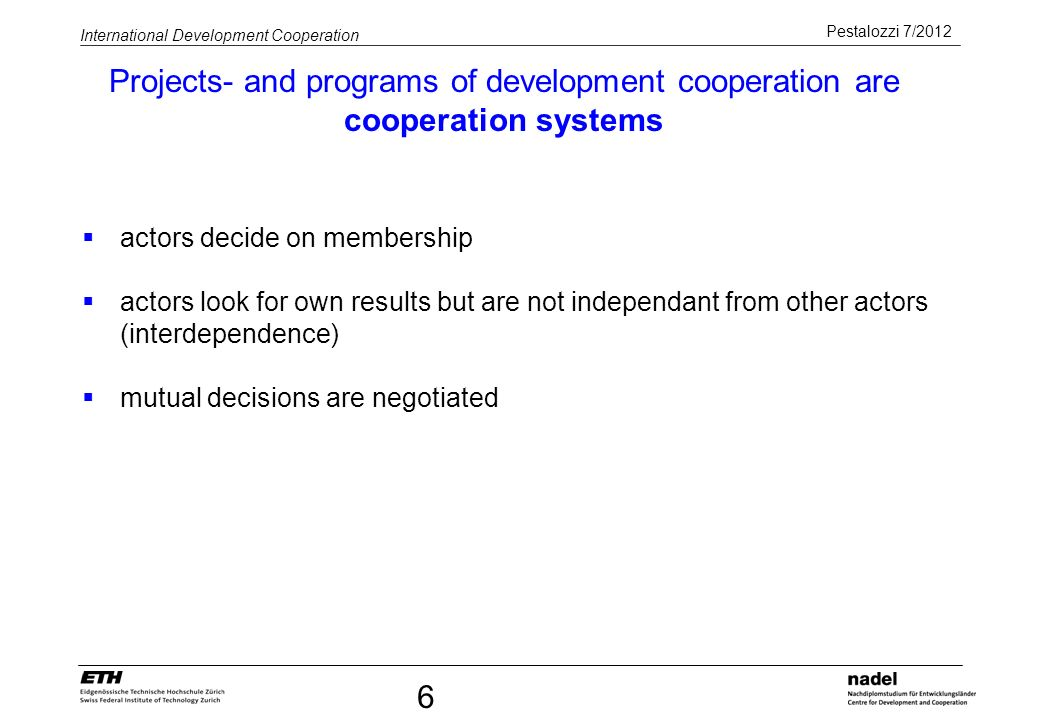 Pestalozzi 7/2012 International Development Cooperation 6 actors decide on membership actors look for own results but are not independant from other a