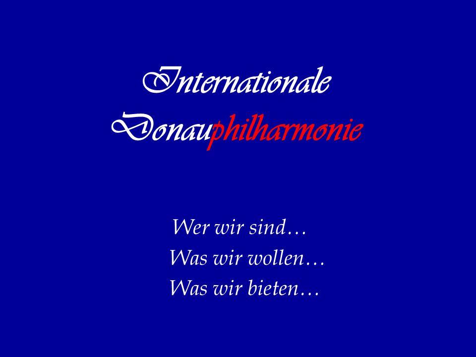 Internationale Donauphilharmonie Wer wir sind… Was wir wollen… Was wir bieten…