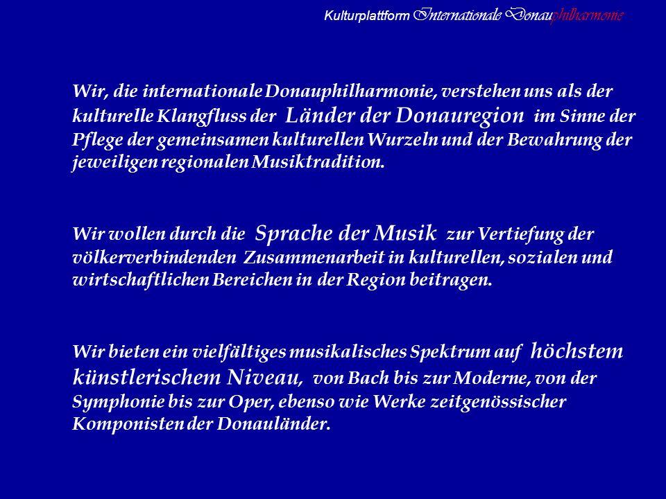 Kulturplattform Internationale Donauphilharmonie Wir, die internationale Donauphilharmonie, verstehen uns als der kulturelle Klangfluss der Länder der