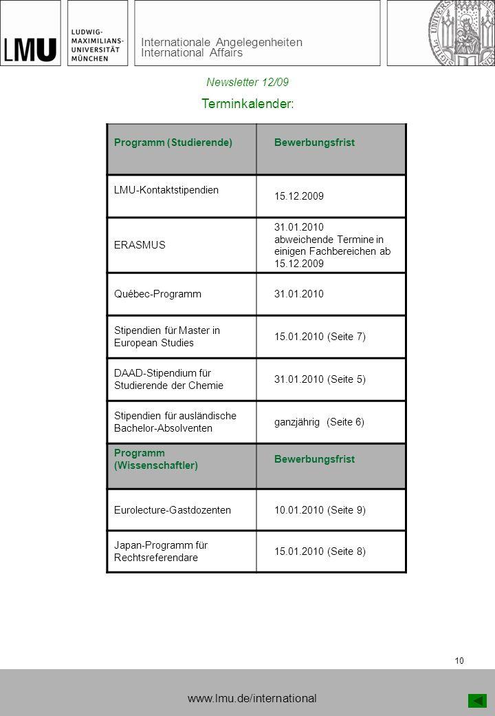 Internationale Angelegenheiten International Affairs 10 Terminkalender: Programm (Studierende) Bewerbungsfrist LMU-Kontaktstipendien 15.12.2009 ERASMUS 31.01.2010 abweichende Termine in einigen Fachbereichen ab 15.12.2009 Québec-Programm 31.01.2010 Stipendien für Master in European Studies 15.01.2010 (Seite 7) DAAD-Stipendium für Studierende der Chemie 31.01.2010 (Seite 5) Stipendien für ausländische Bachelor-Absolventen ganzjährig (Seite 6) Programm (Wissenschaftler) Bewerbungsfrist Eurolecture-Gastdozenten 10.01.2010 (Seite 9) Japan-Programm für Rechtsreferendare 15.01.2010 (Seite 8) www.lmu.de/international Newsletter 12/09