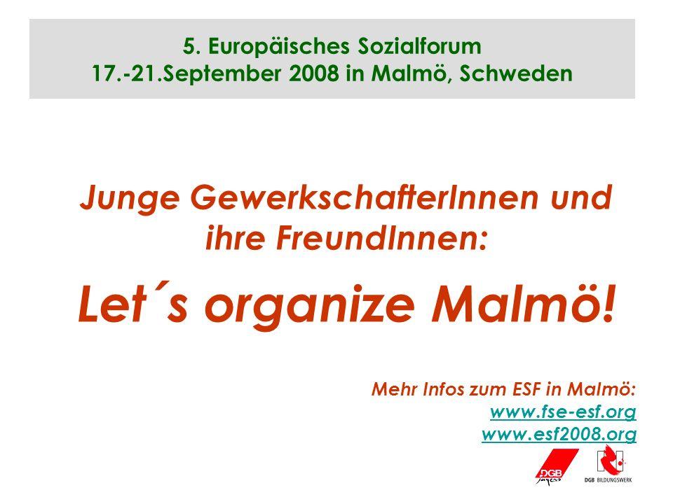 5. Europäisches Sozialforum 17.-21.September 2008 in Malmö, Schweden Junge GewerkschafterInnen und ihre FreundInnen: Let´s organize Malmö! Mehr Infos