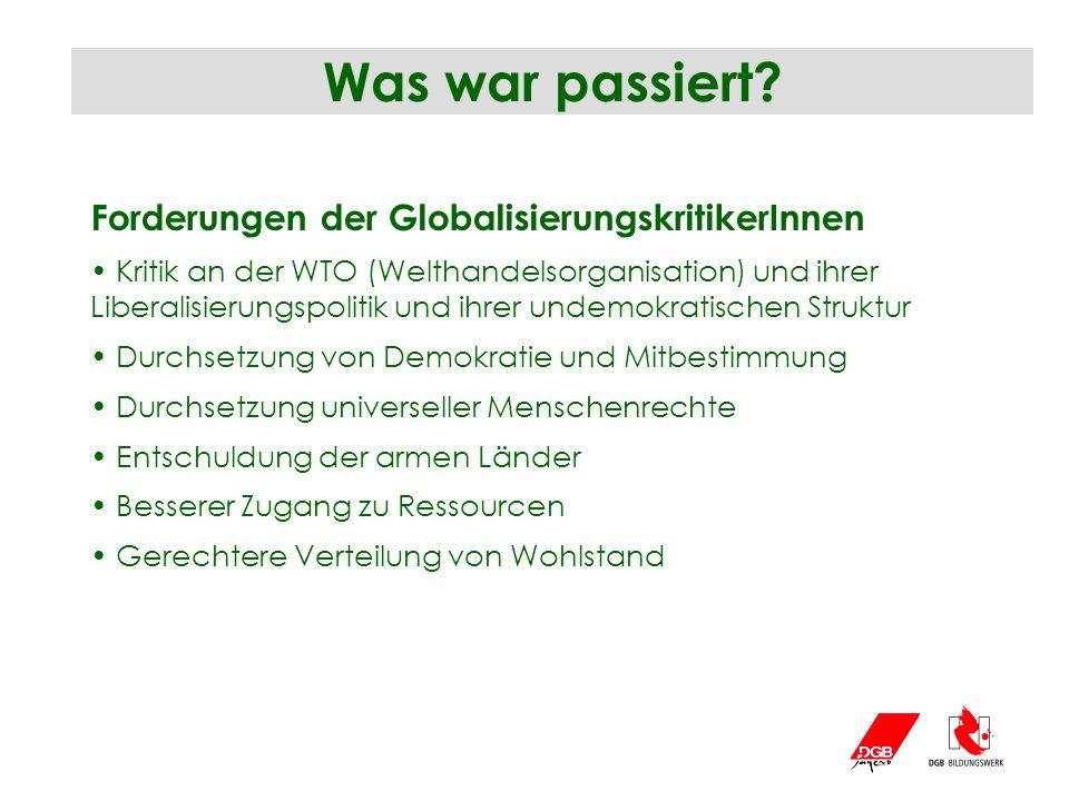 Was war passiert? Forderungen der GlobalisierungskritikerInnen Kritik an der WTO (Welthandelsorganisation) und ihrer Liberalisierungspolitik und ihrer