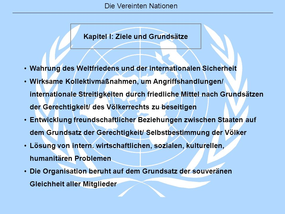 Die Vereinten Nationen Kapitel I: Ziele und Grundsätze Wahrung des Weltfriedens und der internationalen Sicherheit Wirksame Kollektivmaßnahmen, um Ang