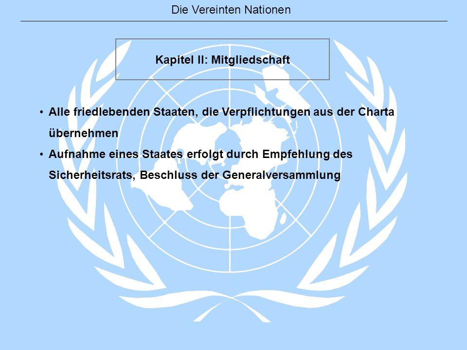 Die Vereinten Nationen Kapitel II: Mitgliedschaft Alle friedlebenden Staaten, die Verpflichtungen aus der Charta übernehmen Aufnahme eines Staates erf
