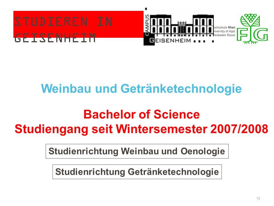 STUDIEREN IN GEISENHEIM 18 Weinbau und Getränketechnologie Bachelor of Science Studiengang seit Wintersemester 2007/2008 Studienrichtung Weinbau und Oenologie Studienrichtung Getränketechnologie