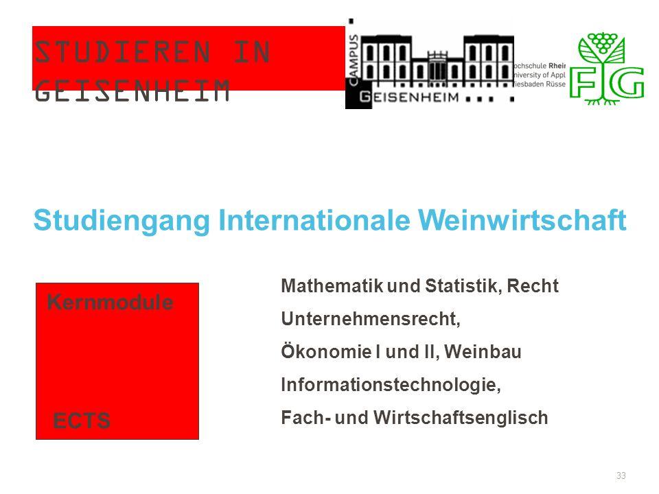STUDIEREN IN GEISENHEIM 33 Studiengang Internationale Weinwirtschaft Kernmodule ECTS Mathematik und Statistik, Recht Unternehmensrecht, Ökonomie I und