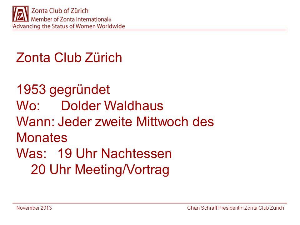 Zonta Club Zürich 1953 gegründet Wo: Dolder Waldhaus Wann: Jeder zweite Mittwoch des Monates Was: 19 Uhr Nachtessen 20 Uhr Meeting/Vortrag November 2013 Chan Schrafl Presidentin Zonta Club Zürich