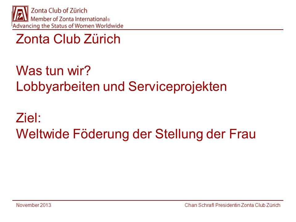 Zonta Club Zürich Was tun wir? Lobbyarbeiten und Serviceprojekten Ziel: Weltwide Föderung der Stellung der Frau November 2013 Chan Schrafl Presidentin