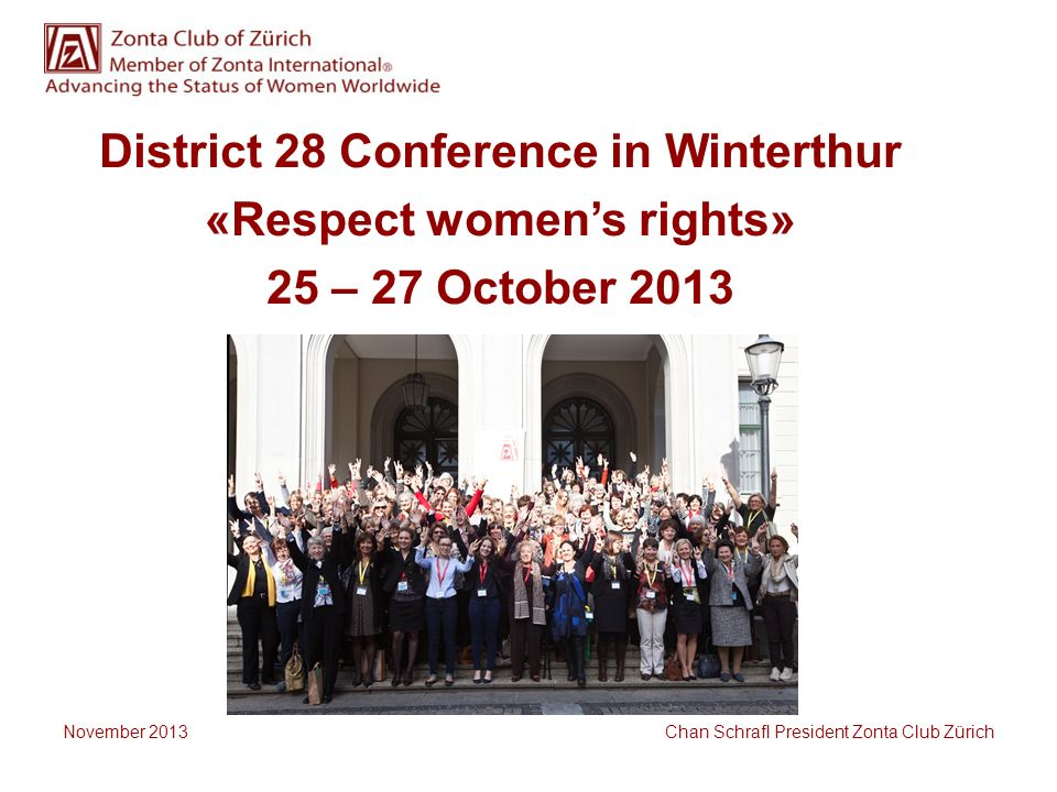 District 28 Conference in Winterthur «Respect womens rights» 25 – 27 October 2013 November 2013 Chan Schrafl President Zonta Club Zürich