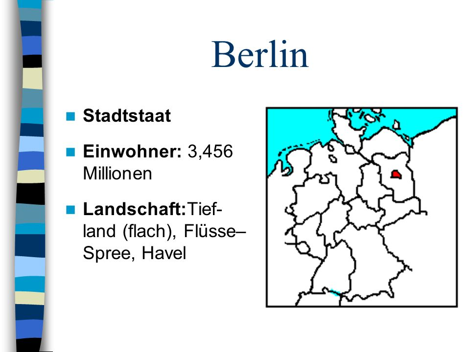 Berlin Stadtstaat Einwohner: 3,456 Millionen Landschaft:Tief- land (flach), Flüsse– Spree, Havel