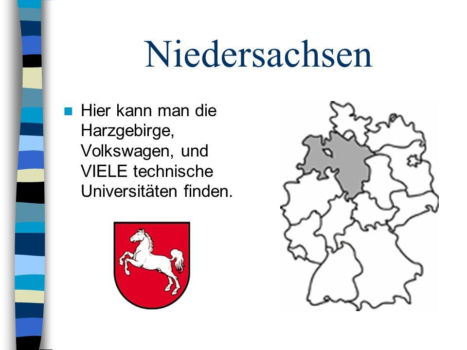 Niedersachsen Hier kann man die Harzgebirge, Volkswagen, und VIELE technische Universitäten finden.