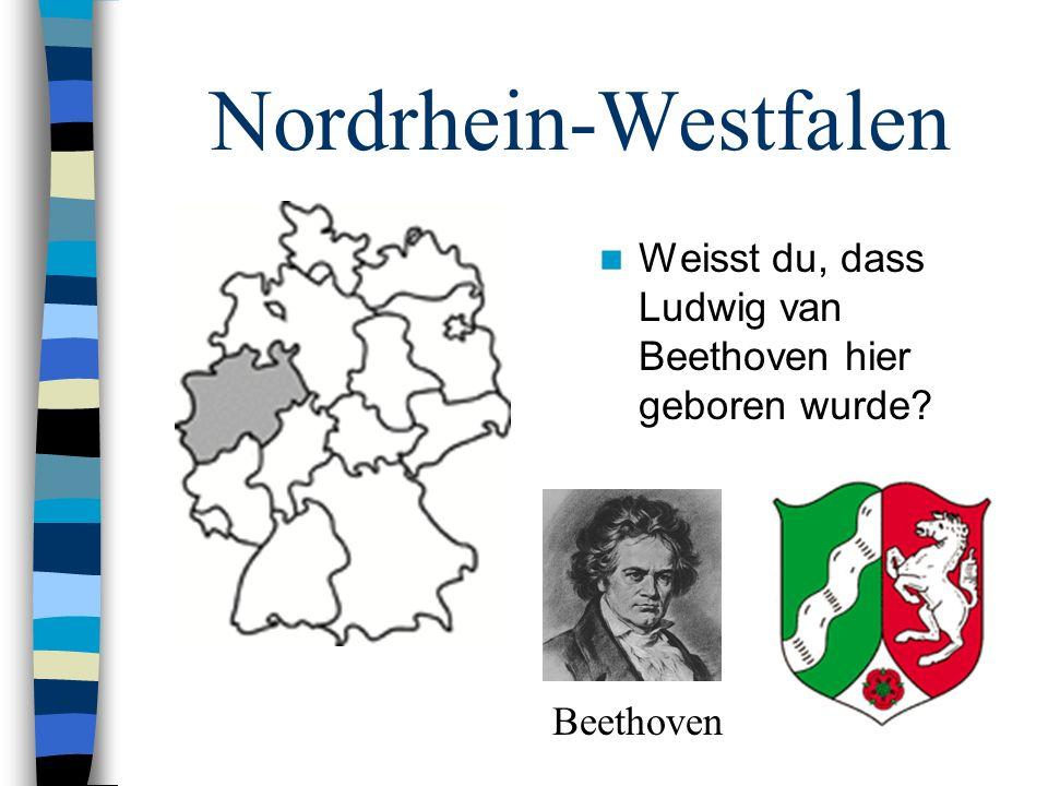 Nordrhein-Westfalen Weisst du, dass Ludwig van Beethoven hier geboren wurde? Beethoven