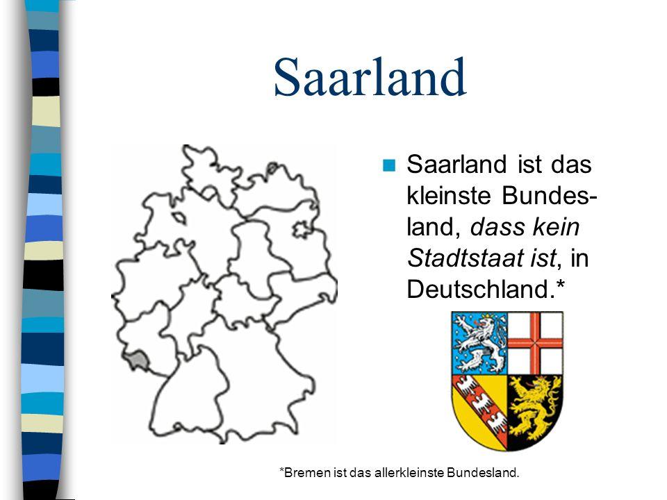 Saarland Saarland ist das kleinste Bundes- land, dass kein Stadtstaat ist, in Deutschland.* *Bremen ist das allerkleinste Bundesland.