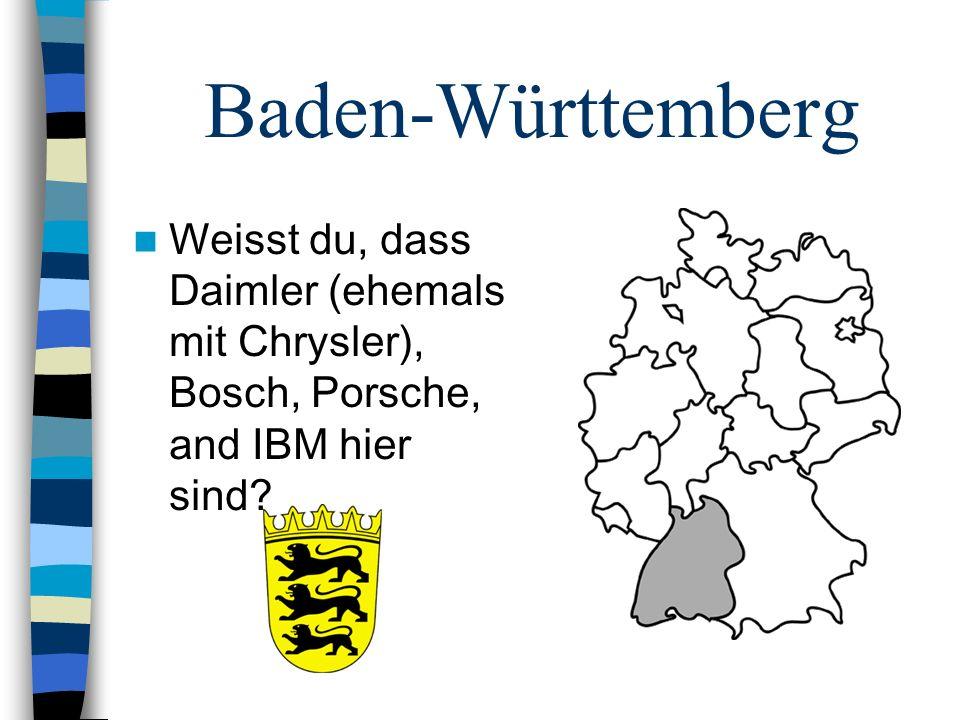 Baden-Württemberg Weisst du, dass Daimler (ehemals mit Chrysler), Bosch, Porsche, and IBM hier sind?