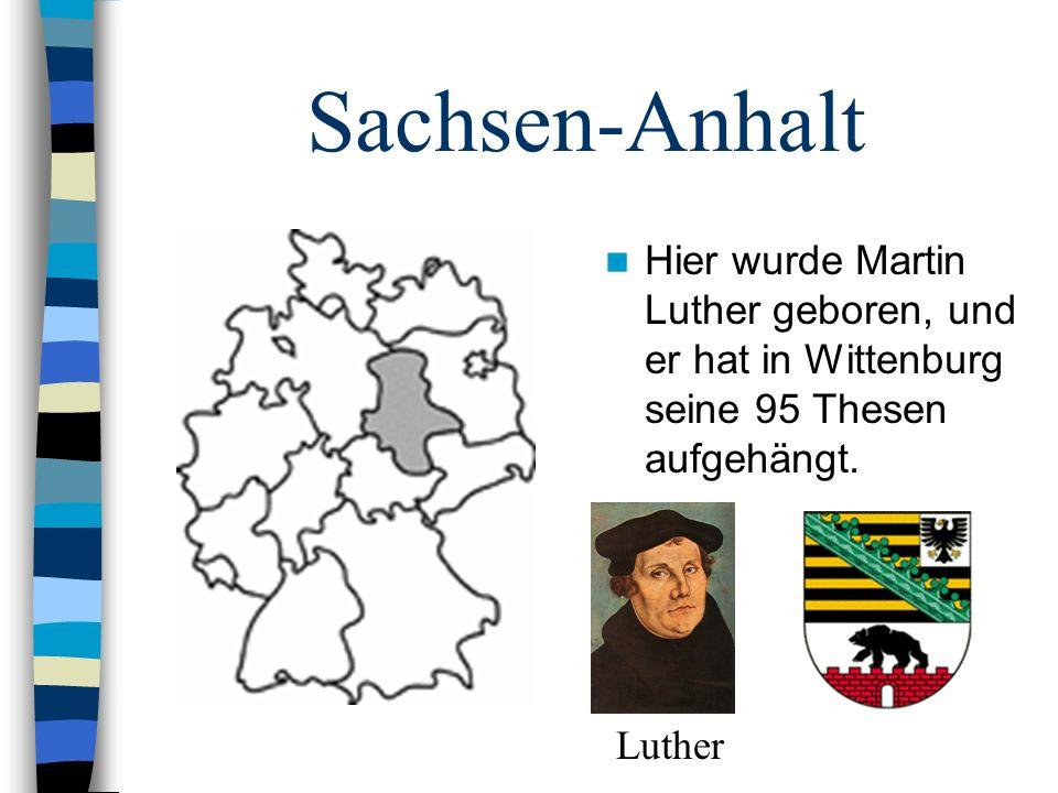 Sachsen-Anhalt Hier wurde Martin Luther geboren, und er hat in Wittenburg seine 95 Thesen aufgehängt. Luther