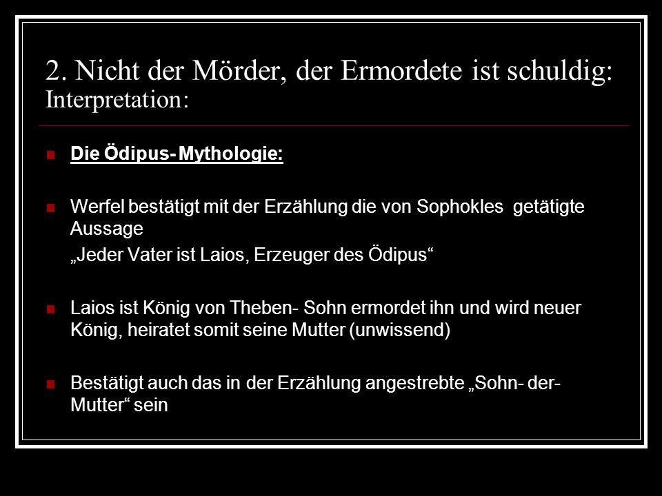 2. Nicht der Mörder, der Ermordete ist schuldig: Interpretation: Die Ödipus- Mythologie: Werfel bestätigt mit der Erzählung die von Sophokles getätigt