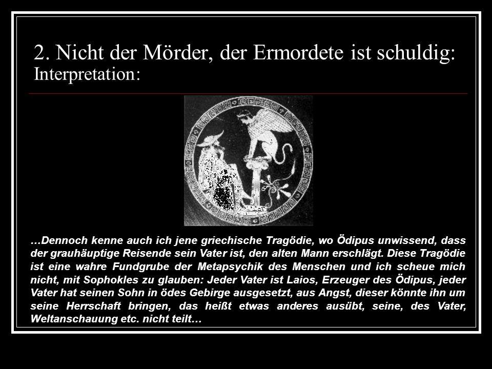 2. Nicht der Mörder, der Ermordete ist schuldig: Interpretation: …Dennoch kenne auch ich jene griechische Tragödie, wo Ödipus unwissend, dass der grau