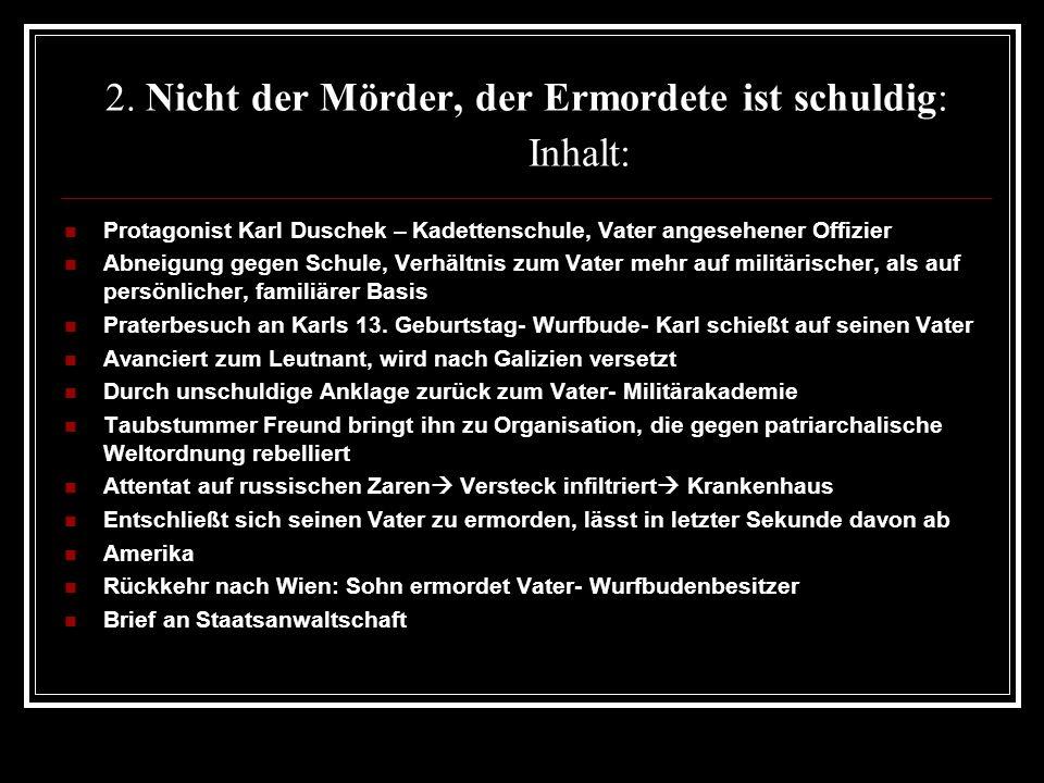 2. Nicht der Mörder, der Ermordete ist schuldig: Inhalt: Protagonist Karl Duschek – Kadettenschule, Vater angesehener Offizier Abneigung gegen Schule,