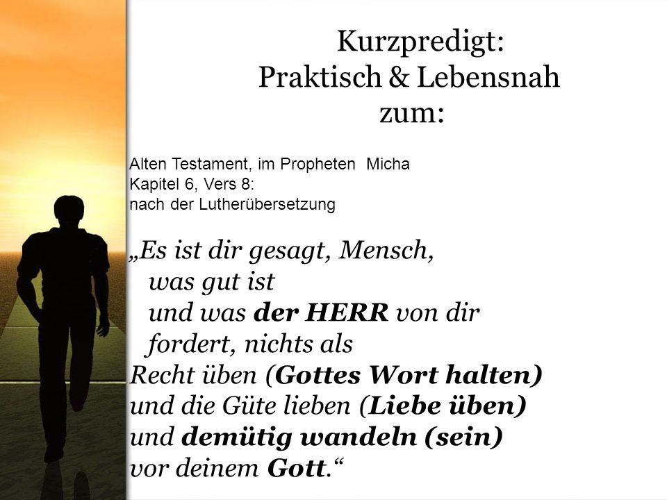 Kurzpredigt: Praktisch & Lebensnah zum: Alten Testament, im Propheten Micha Kapitel 6, Vers 8: nach der Lutherübersetzung Es ist dir gesagt, Mensch, w