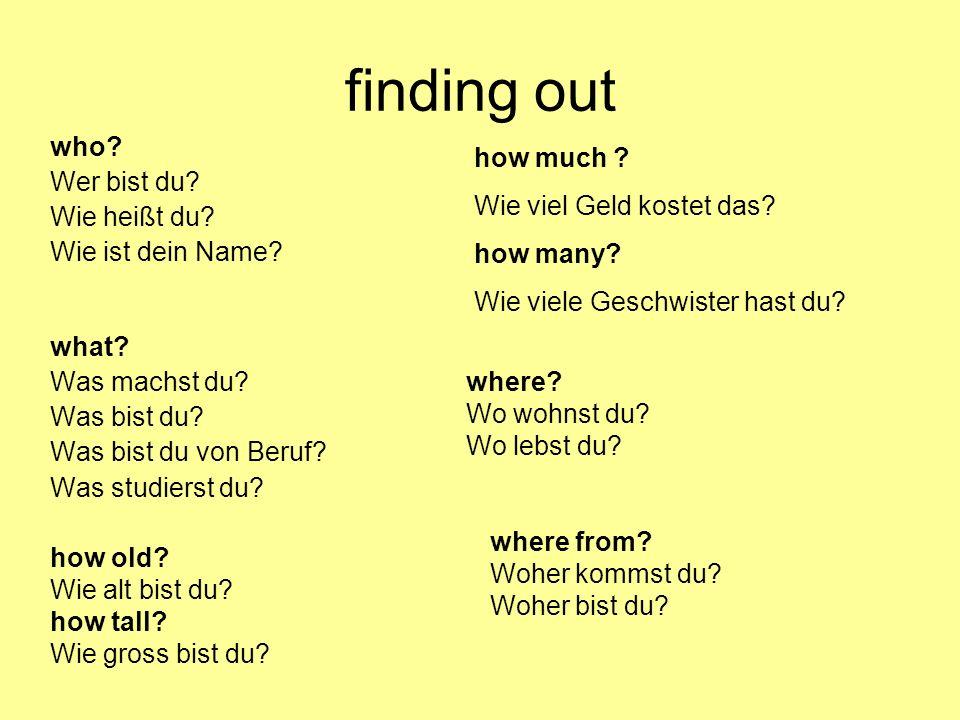 finding out who? Wer bist du? Wie heißt du? Wie ist dein Name? what? Was machst du? Was bist du? Was bist du von Beruf? Was studierst du? how old? Wie