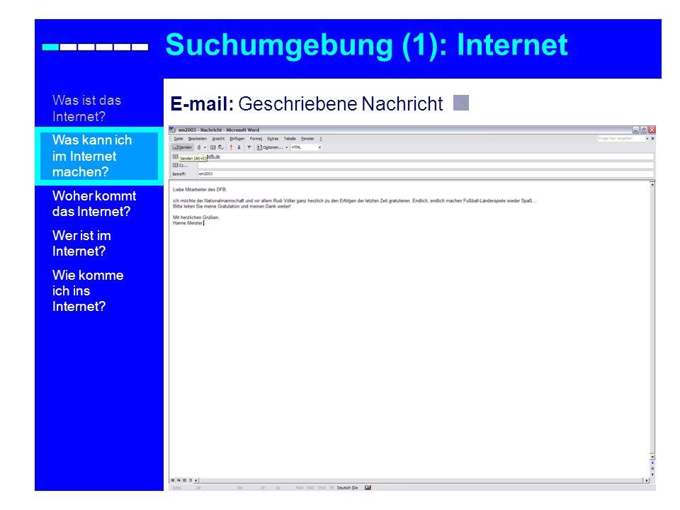 E-mail: Geschriebene Nachricht Suchumgebung (1): Internet Was ist das Internet? Was kann ich im Internet machen? Woher kommt das Internet? Wer ist im