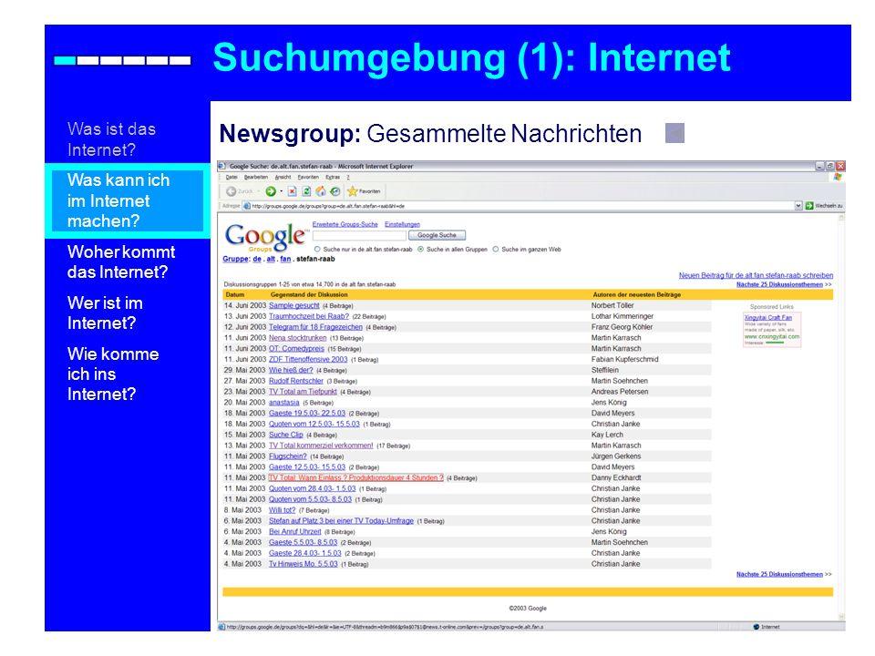 Newsgroup: Gesammelte Nachrichten Suchumgebung (1): Internet Was ist das Internet? Was kann ich im Internet machen? Woher kommt das Internet? Wer ist