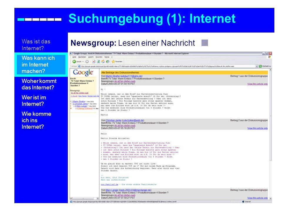 Newsgroup: Lesen einer Nachricht Suchumgebung (1): Internet Was ist das Internet? Was kann ich im Internet machen? Woher kommt das Internet? Wer ist i