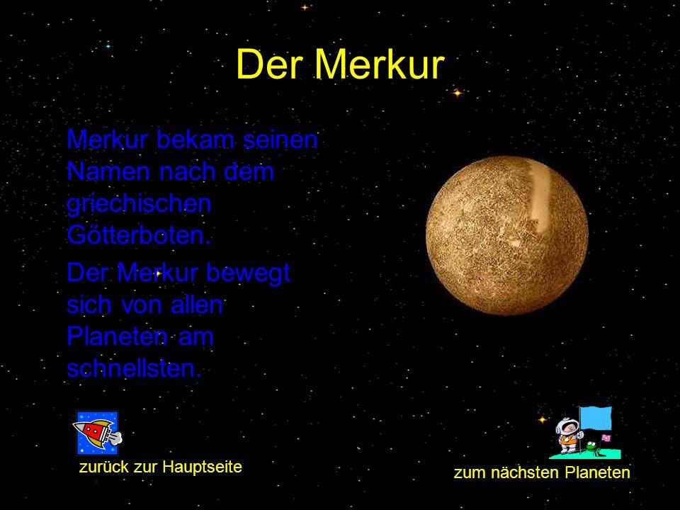 Der Merkur Merkur bekam seinen Namen nach dem griechischen Götterboten. Der Merkur bewegt sich von allen Planeten am schnellsten. zum nächsten Planete