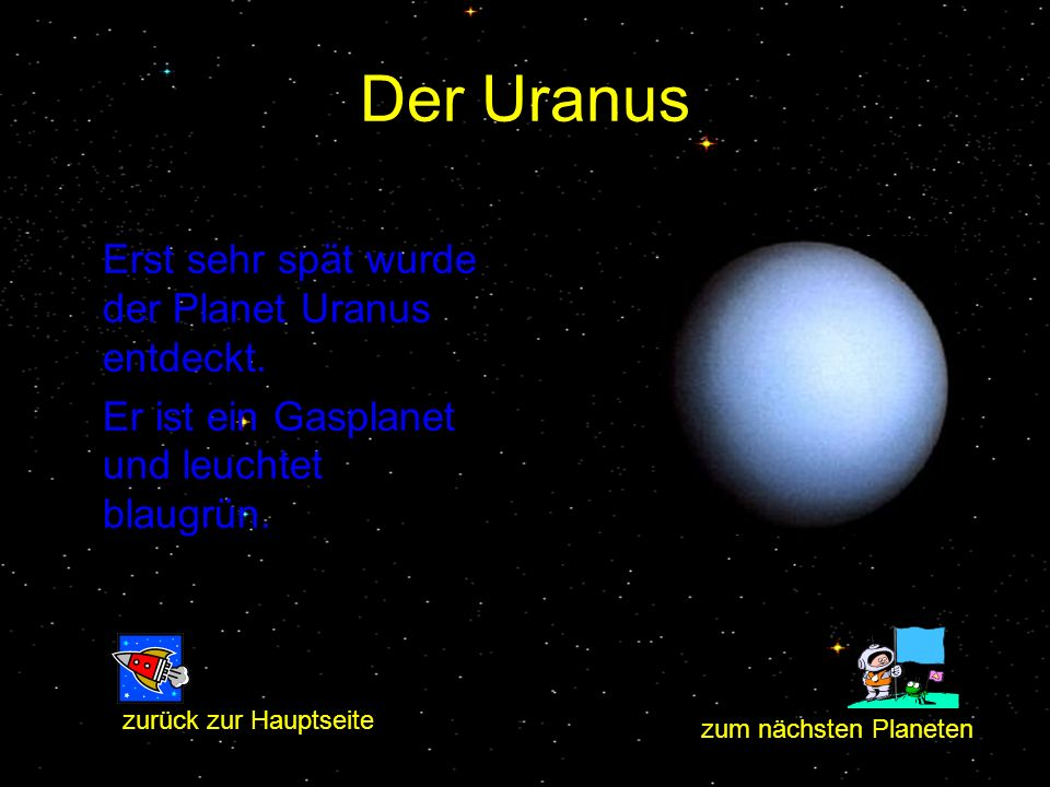 Der Uranus Erst sehr spät wurde der Planet Uranus entdeckt. Er ist ein Gasplanet und leuchtet blaugrün. zum nächsten Planeten zurück zur Hauptseite