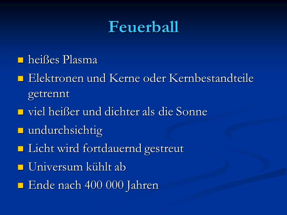 Feuerball heißes Plasma heißes Plasma Elektronen und Kerne oder Kernbestandteile getrennt Elektronen und Kerne oder Kernbestandteile getrennt viel hei