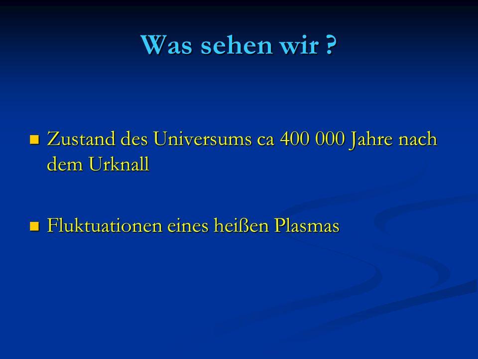 Was sehen wir ? Zustand des Universums ca 400 000 Jahre nach dem Urknall Zustand des Universums ca 400 000 Jahre nach dem Urknall Fluktuationen eines