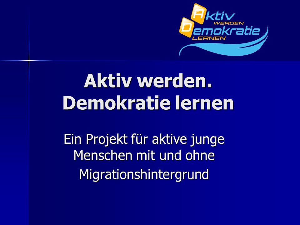 Aktiv werden. Demokratie lernen Ein Projekt für aktive junge Menschen mit und ohne Migrationshintergrund