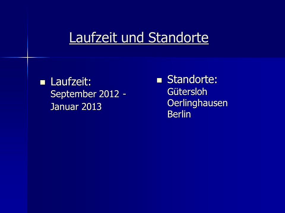 Laufzeit und Standorte Laufzeit: September 2012 - Januar 2013 Laufzeit: September 2012 - Januar 2013 Standorte: Gütersloh Oerlinghausen Berlin Standor