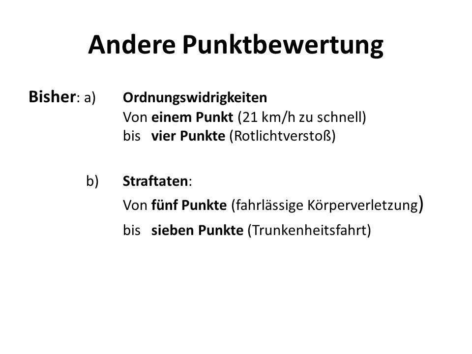 Andere Punktbewertung Bisher : a) Ordnungswidrigkeiten Von einem Punkt (21 km/h zu schnell) bis vier Punkte (Rotlichtverstoß) b)Straftaten: Von fünf P