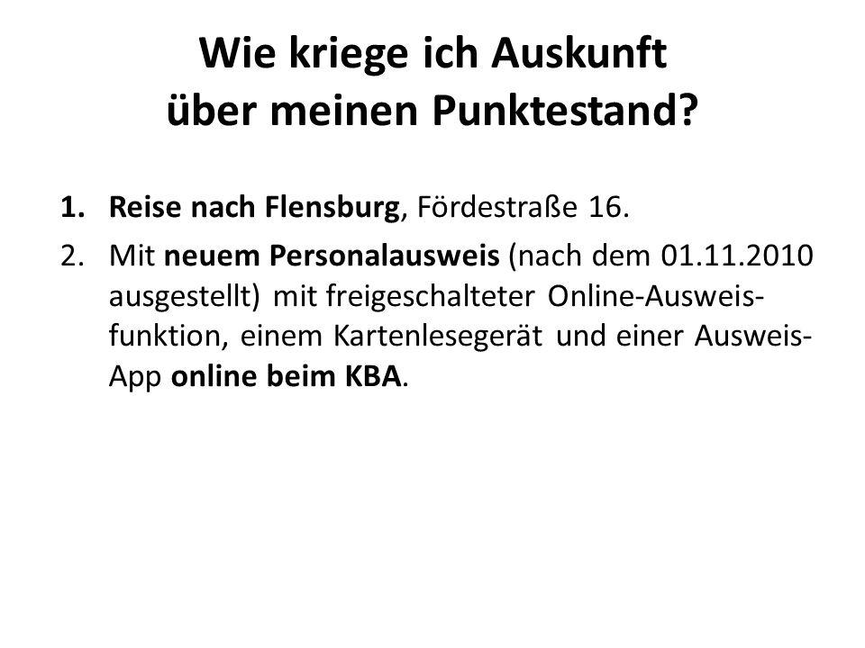 Wie kriege ich Auskunft über meinen Punktestand? 1.Reise nach Flensburg, Fördestraße 16. 2.Mit neuem Personalausweis (nach dem 01.11.2010 ausgestellt)