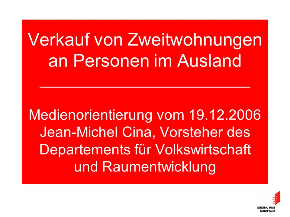 Verkauf von Zweitwohnungen an Personen im Ausland __________________________ Medienorientierung vom 19.12.2006 Jean-Michel Cina, Vorsteher des Departements für Volkswirtschaft und Raumentwicklung