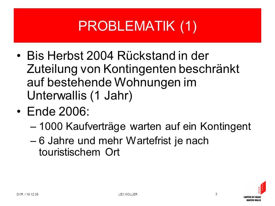 3 DVR / 19.12.06 LEX KOLLER PROBLEMATIK (1) Bis Herbst 2004 Rückstand in der Zuteilung von Kontingenten beschränkt auf bestehende Wohnungen im Unterwallis (1 Jahr) Ende 2006: –1000 Kaufverträge warten auf ein Kontingent –6 Jahre und mehr Wartefrist je nach touristischem Ort