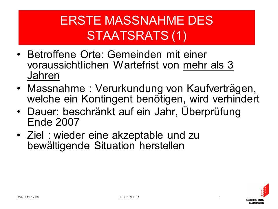 9 DVR / 19.12.06 LEX KOLLER ERSTE MASSNAHME DES STAATSRATS (1) Betroffene Orte: Gemeinden mit einer voraussichtlichen Wartefrist von mehr als 3 Jahren Massnahme : Verurkundung von Kaufverträgen, welche ein Kontingent benötigen, wird verhindert Dauer: beschränkt auf ein Jahr, Überprüfung Ende 2007 Ziel : wieder eine akzeptable und zu bewältigende Situation herstellen