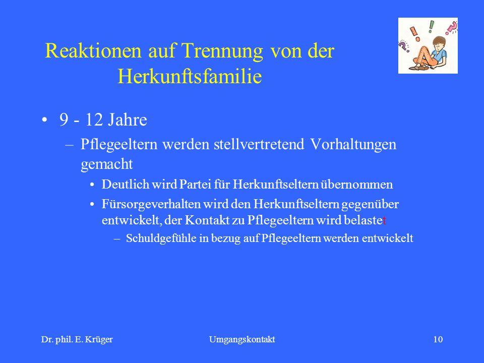 Dr. phil. E. KrügerUmgangskontakt10 Reaktionen auf Trennung von der Herkunftsfamilie 9 - 12 Jahre –Pflegeeltern werden stellvertretend Vorhaltungen ge