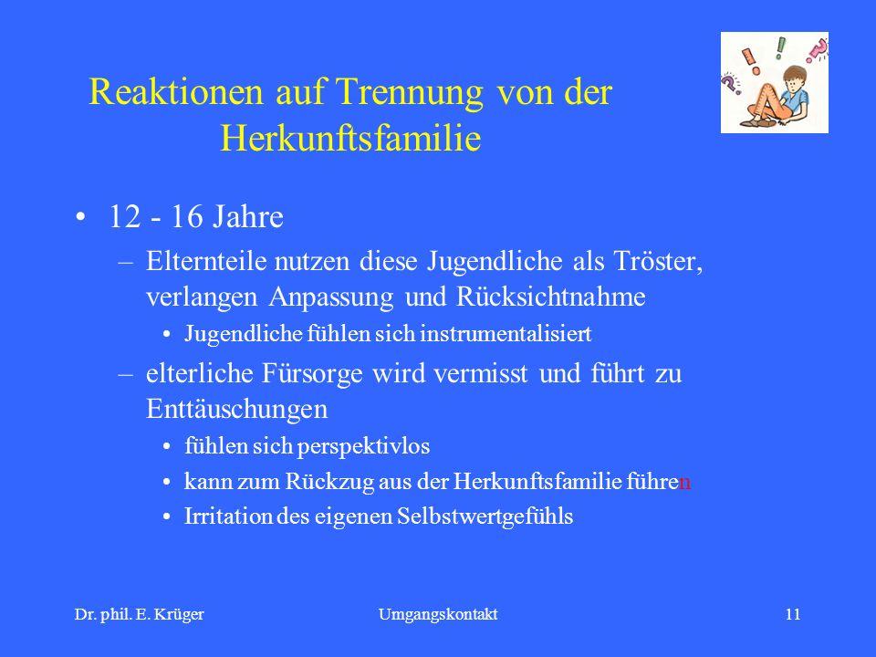 Dr. phil. E. KrügerUmgangskontakt11 Reaktionen auf Trennung von der Herkunftsfamilie 12 - 16 Jahre –Elternteile nutzen diese Jugendliche als Tröster,