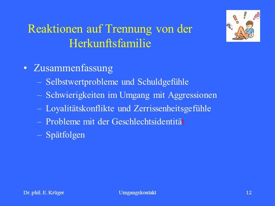 Dr. phil. E. KrügerUmgangskontakt12 Reaktionen auf Trennung von der Herkunftsfamilie Zusammenfassung –Selbstwertprobleme und Schuldgefühle –Schwierigk
