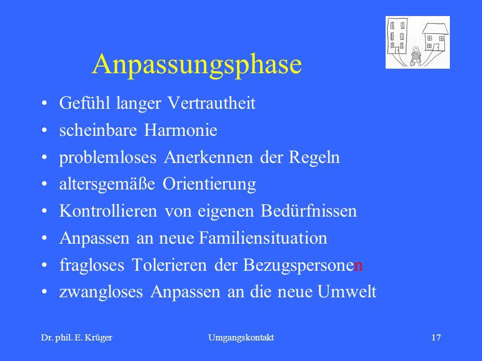 Dr. phil. E. KrügerUmgangskontakt17 Anpassungsphase Gefühl langer Vertrautheit scheinbare Harmonie problemloses Anerkennen der Regeln altersgemäße Ori