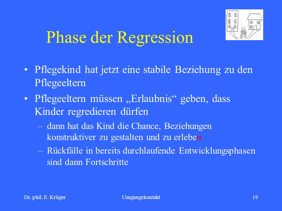 Dr. phil. E. KrügerUmgangskontakt19 Phase der Regression Pflegekind hat jetzt eine stabile Beziehung zu den Pflegeeltern Pflegeeltern müssen Erlaubnis