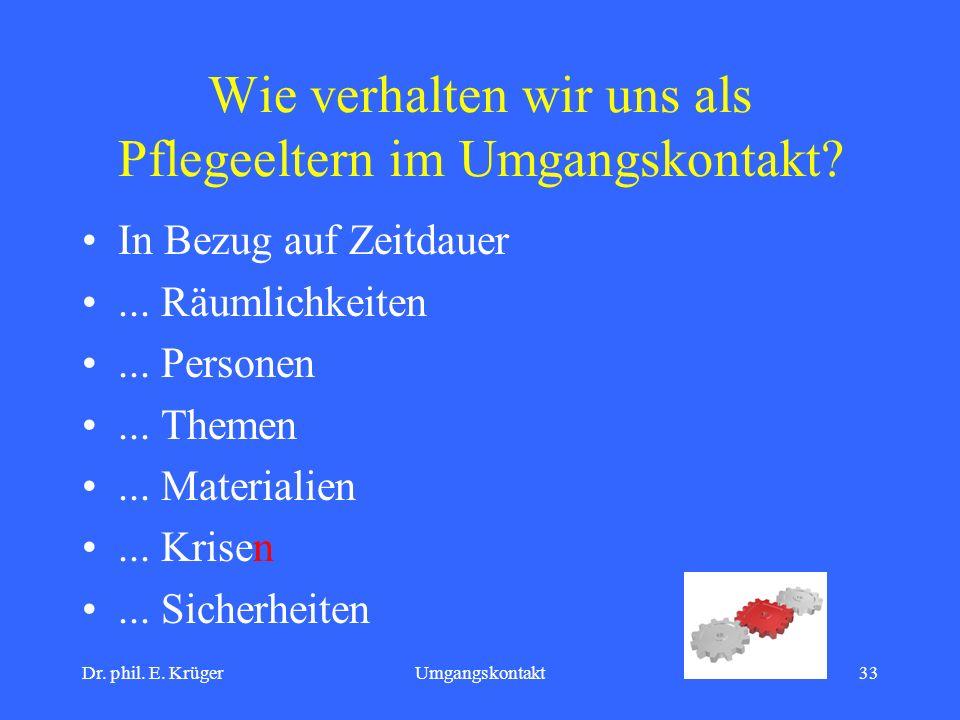 Dr. phil. E. KrügerUmgangskontakt33 Wie verhalten wir uns als Pflegeeltern im Umgangskontakt? In Bezug auf Zeitdauer... Räumlichkeiten... Personen...