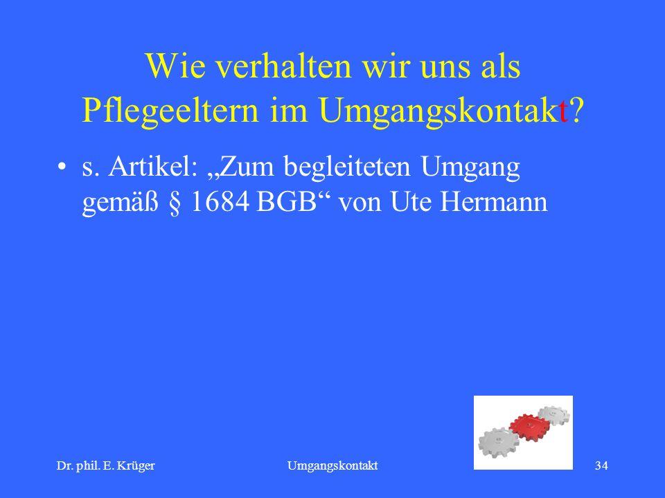 Dr. phil. E. KrügerUmgangskontakt34 Wie verhalten wir uns als Pflegeeltern im Umgangskontakt? s. Artikel: Zum begleiteten Umgang gemäß § 1684 BGB von
