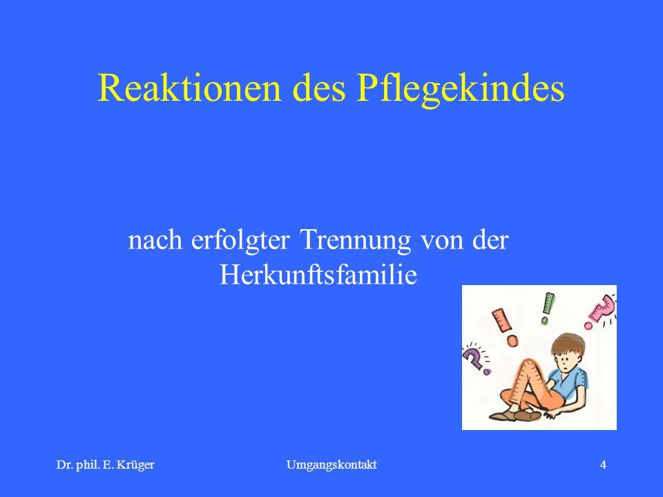 Dr. phil. E. KrügerUmgangskontakt4 Reaktionen des Pflegekindes nach erfolgter Trennung von der Herkunftsfamilie